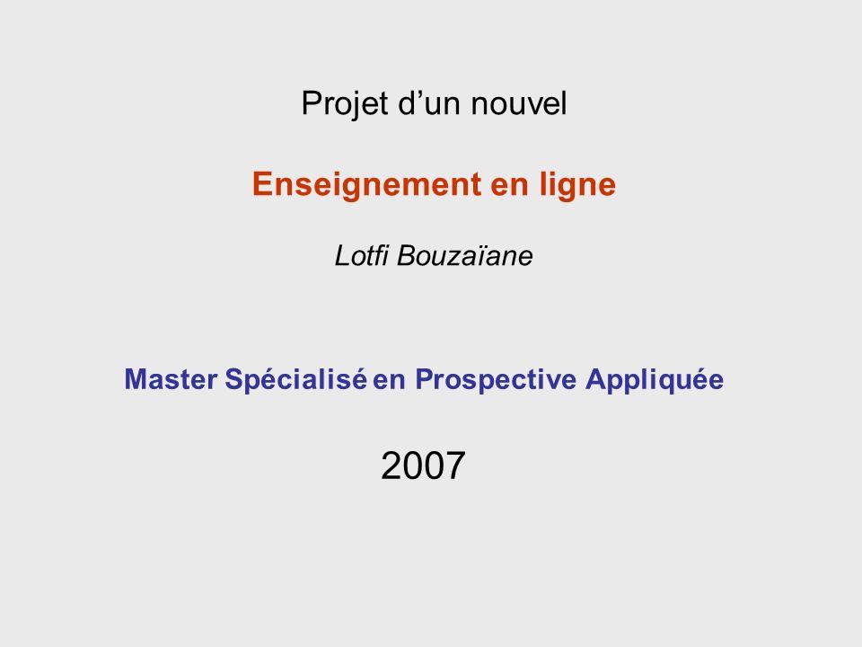 Master Spécialisé en Prospective Appliquée 2007 Projet dun nouvel Enseignement en ligne Lotfi Bouzaïane