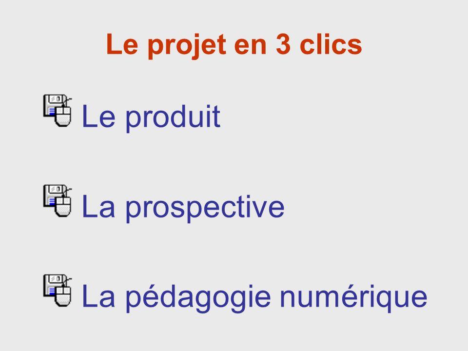 Le projet en 3 clics Le produit La prospective La pédagogie numérique