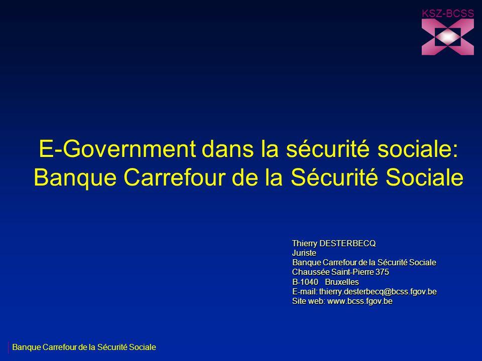 Banque Carrefour de la Sécurité Sociale KSZ-BCSS E-Government dans la sécurité sociale: Banque Carrefour de la Sécurité Sociale Thierry DESTERBECQ Jur