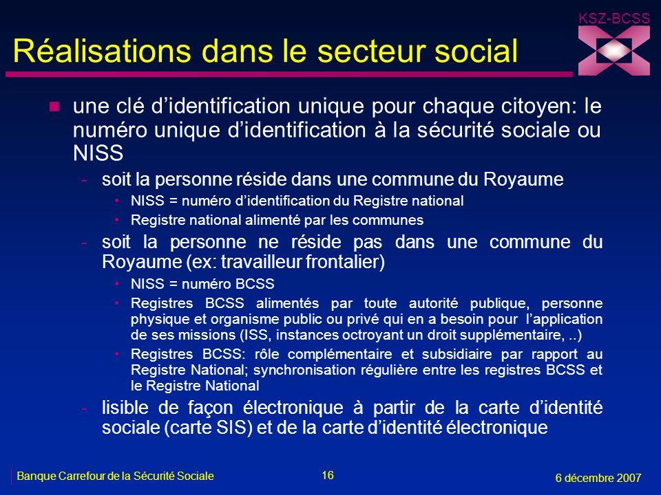 16 Banque Carrefour de la Sécurité Sociale 6 décembre 2007 KSZ-BCSS Réalisations dans le secteur social n une clé didentification unique pour chaque c