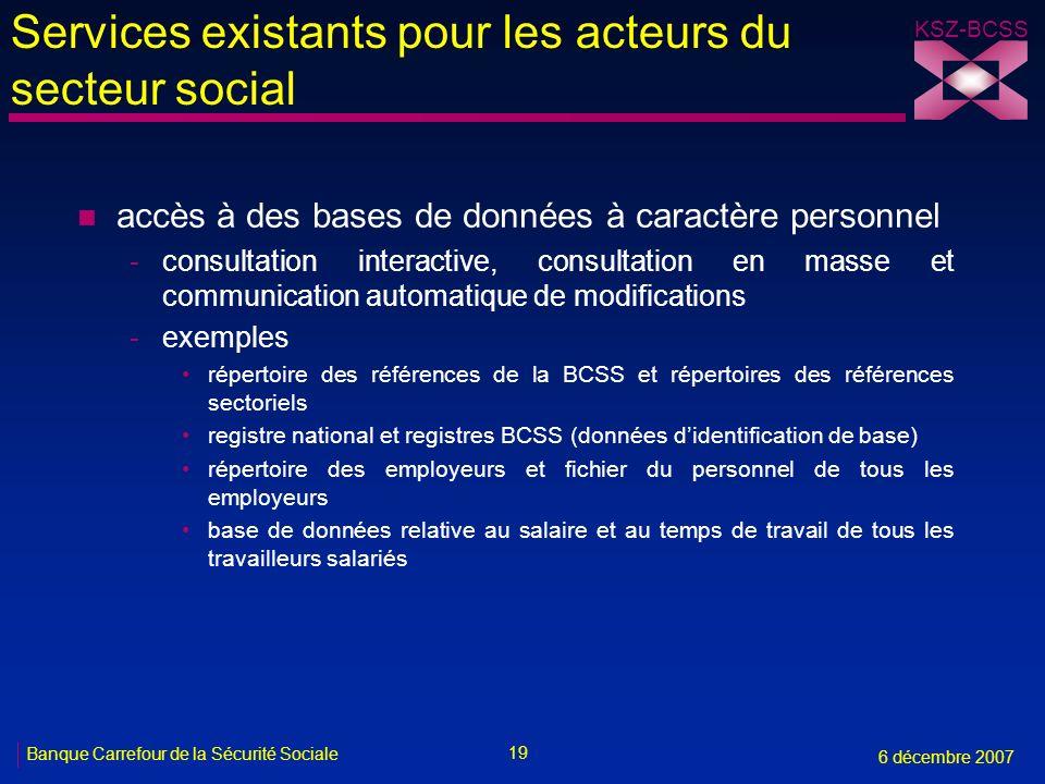 19 Banque Carrefour de la Sécurité Sociale 6 décembre 2007 KSZ-BCSS Services existants pour les acteurs du secteur social n accès à des bases de donné