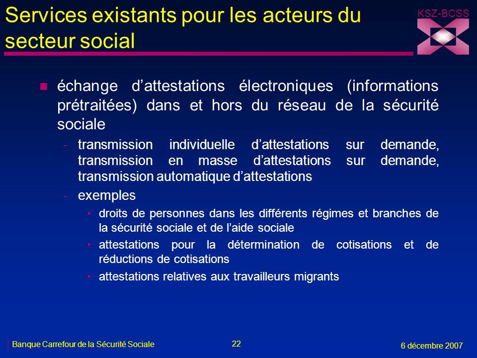 22 Banque Carrefour de la Sécurité Sociale 6 décembre 2007 KSZ-BCSS Services existants pour les acteurs du secteur social n échange dattestations élec