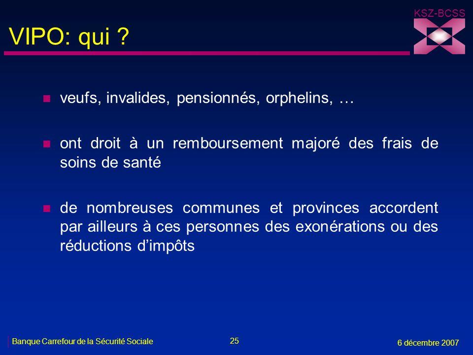 25 Banque Carrefour de la Sécurité Sociale 6 décembre 2007 KSZ-BCSS VIPO: qui ? n veufs, invalides, pensionnés, orphelins, … n ont droit à un rembours