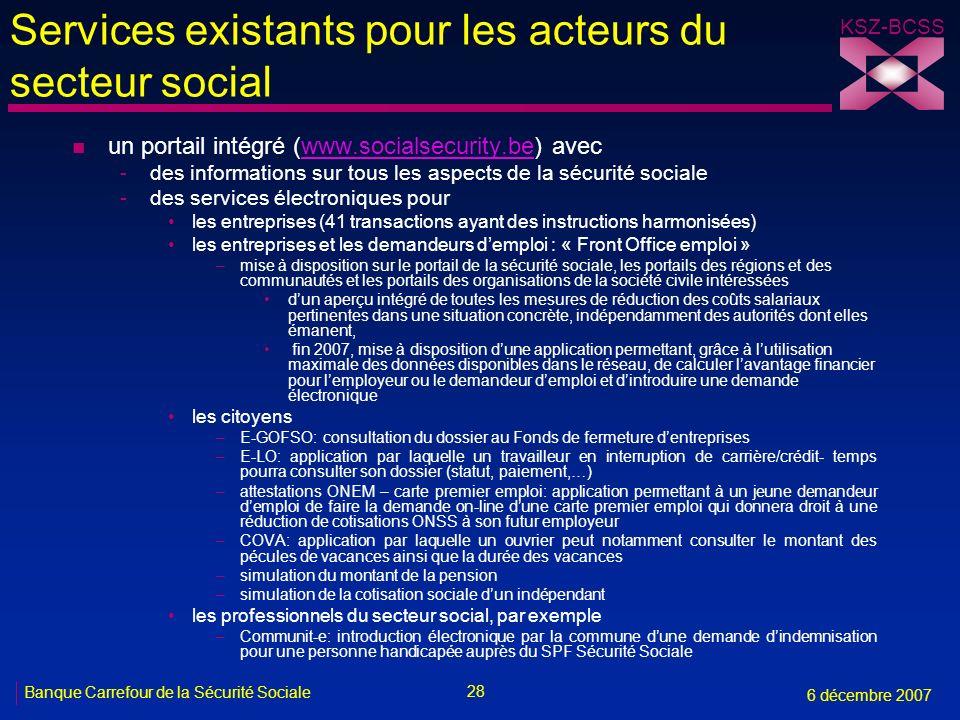 28 Banque Carrefour de la Sécurité Sociale 6 décembre 2007 KSZ-BCSS Services existants pour les acteurs du secteur social n un portail intégré (www.so