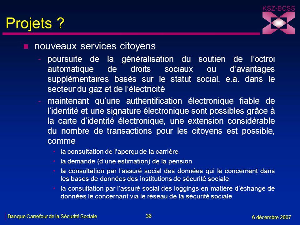 36 Banque Carrefour de la Sécurité Sociale 6 décembre 2007 KSZ-BCSS Projets ? n nouveaux services citoyens -poursuite de la généralisation du soutien