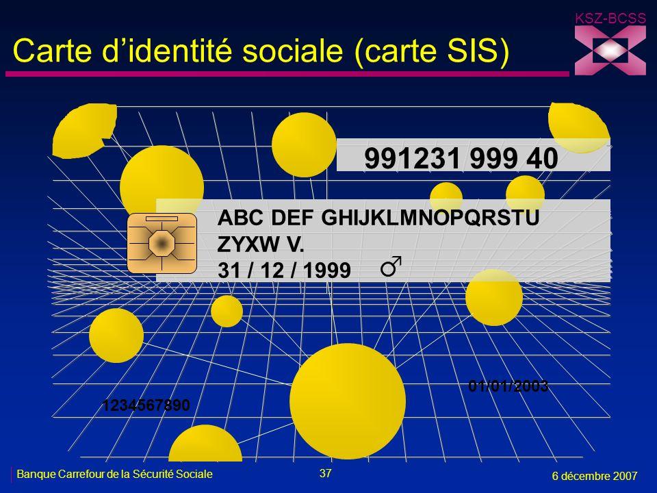 37 Banque Carrefour de la Sécurité Sociale 6 décembre 2007 KSZ-BCSS Carte didentité sociale (carte SIS) 991231 999 40 ABC DEF GHIJKLMNOPQRSTU ZYXW V.