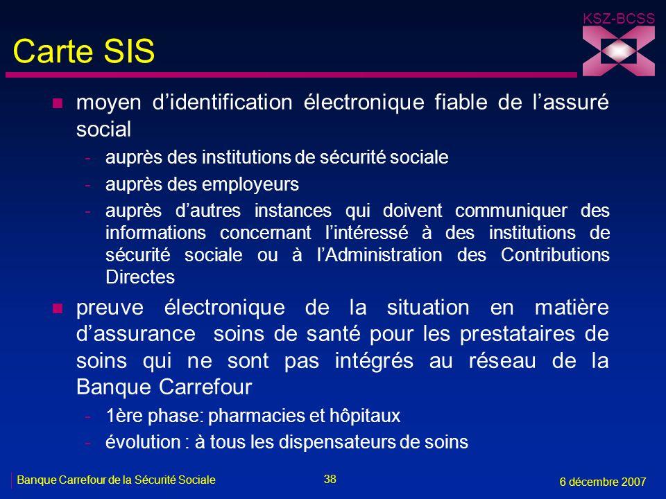 38 Banque Carrefour de la Sécurité Sociale 6 décembre 2007 KSZ-BCSS Carte SIS n moyen didentification électronique fiable de lassuré social -auprès de