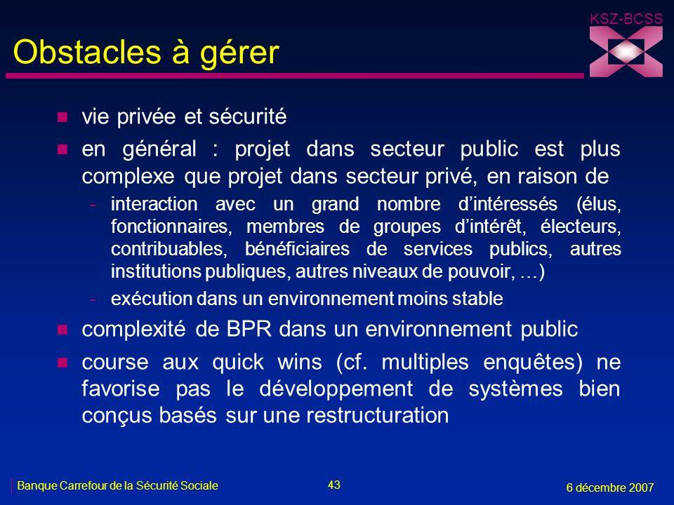 43 Banque Carrefour de la Sécurité Sociale 6 décembre 2007 KSZ-BCSS Obstacles à gérer n vie privée et sécurité n en général : projet dans secteur publ