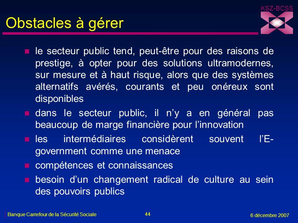 44 Banque Carrefour de la Sécurité Sociale 6 décembre 2007 KSZ-BCSS Obstacles à gérer n le secteur public tend, peut-être pour des raisons de prestige