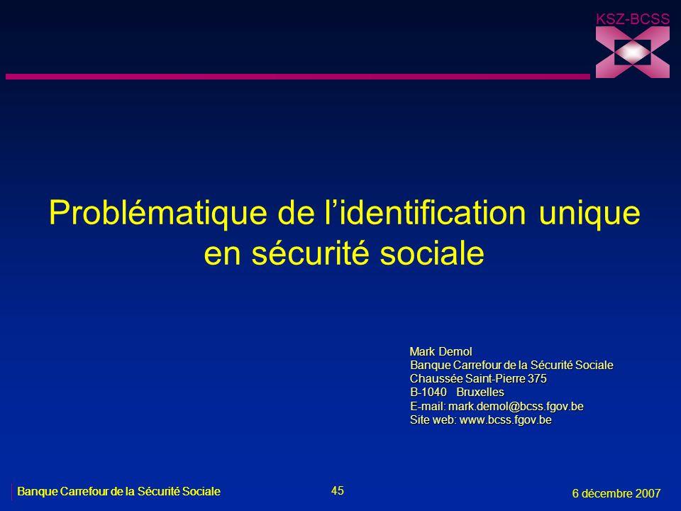 45 Banque Carrefour de la Sécurité Sociale 6 décembre 2007 KSZ-BCSS Banque Carrefour de la Sécurité Sociale KSZ-BCSS Problématique de lidentification
