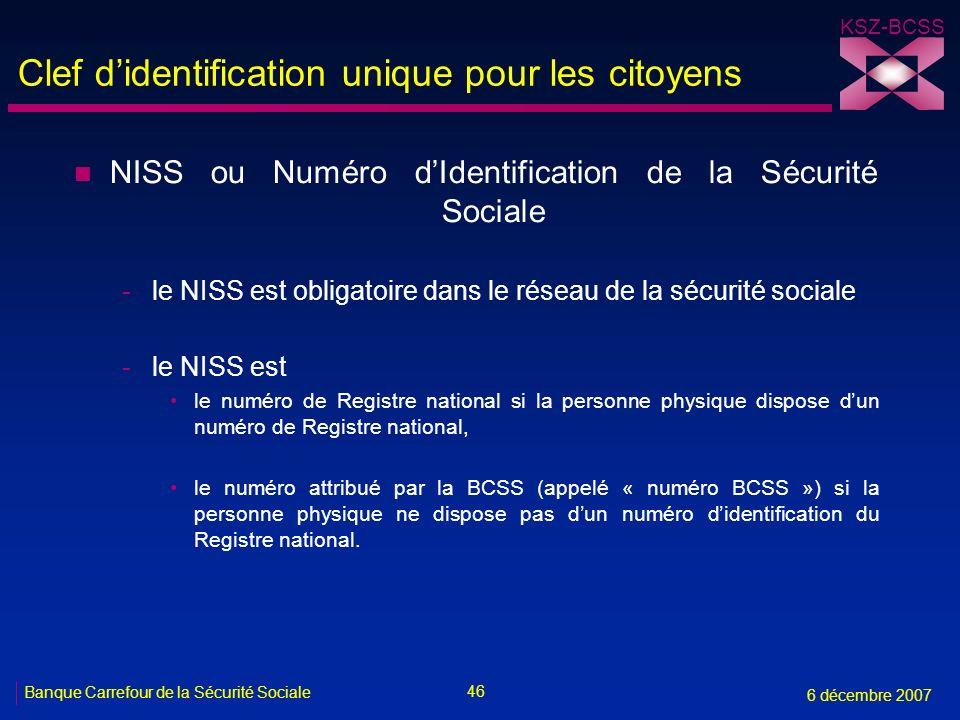 46 Banque Carrefour de la Sécurité Sociale 6 décembre 2007 KSZ-BCSS Clef didentification unique pour les citoyens n NISS ou Numéro dIdentification de la Sécurité Sociale -le NISS est obligatoire dans le réseau de la sécurité sociale -le NISS est le numéro de Registre national si la personne physique dispose dun numéro de Registre national, le numéro attribué par la BCSS (appelé « numéro BCSS ») si la personne physique ne dispose pas dun numéro didentification du Registre national.