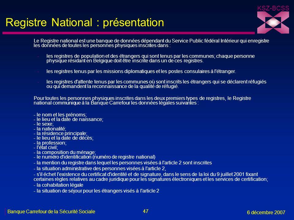47 Banque Carrefour de la Sécurité Sociale 6 décembre 2007 KSZ-BCSS Registre National : présentation Le Registre national est une banque de données dé