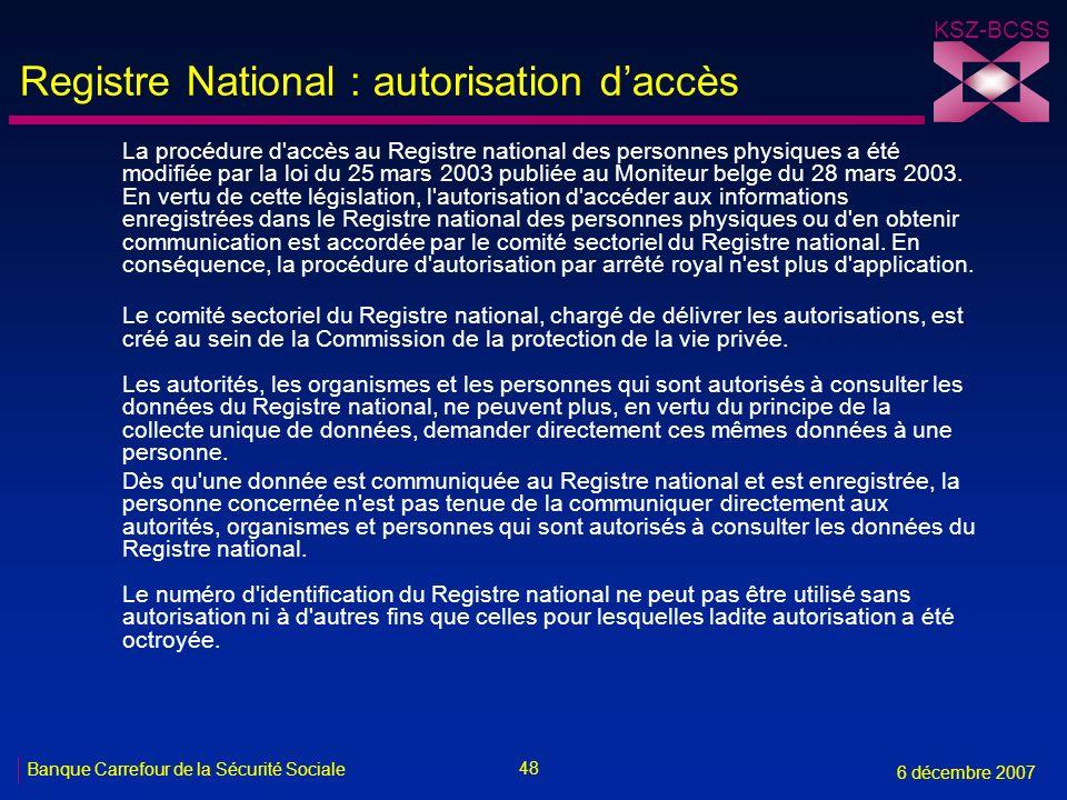 48 Banque Carrefour de la Sécurité Sociale 6 décembre 2007 KSZ-BCSS Registre National : autorisation daccès La procédure d accès au Registre national des personnes physiques a été modifiée par la loi du 25 mars 2003 publiée au Moniteur belge du 28 mars 2003.