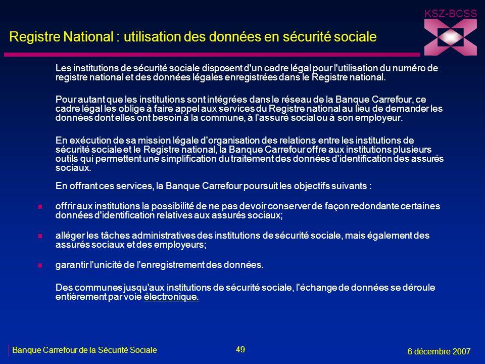 49 Banque Carrefour de la Sécurité Sociale 6 décembre 2007 KSZ-BCSS Registre National : utilisation des données en sécurité sociale Les institutions de sécurité sociale disposent d un cadre légal pour l utilisation du numéro de registre national et des données légales enregistrées dans le Registre national.