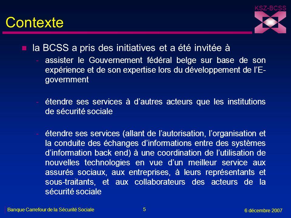 5 Banque Carrefour de la Sécurité Sociale 6 décembre 2007 KSZ-BCSS Contexte n la BCSS a pris des initiatives et a été invitée à -assister le Gouvernem