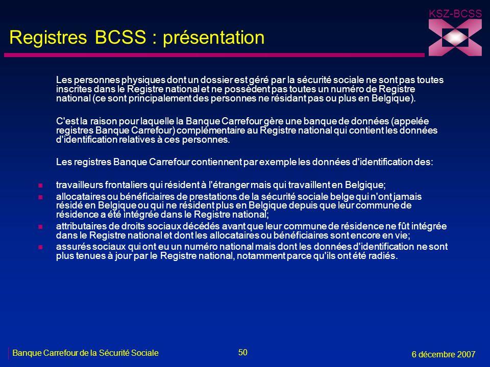 50 Banque Carrefour de la Sécurité Sociale 6 décembre 2007 KSZ-BCSS Registres BCSS : présentation Les personnes physiques dont un dossier est géré par la sécurité sociale ne sont pas toutes inscrites dans le Registre national et ne possèdent pas toutes un numéro de Registre national (ce sont principalement des personnes ne résidant pas ou plus en Belgique).