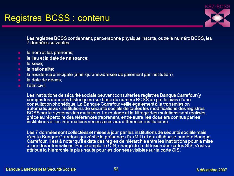 52 Banque Carrefour de la Sécurité Sociale 6 décembre 2007 KSZ-BCSS Registres BCSS : contenu Les registres BCSS contiennent, par personne physique ins