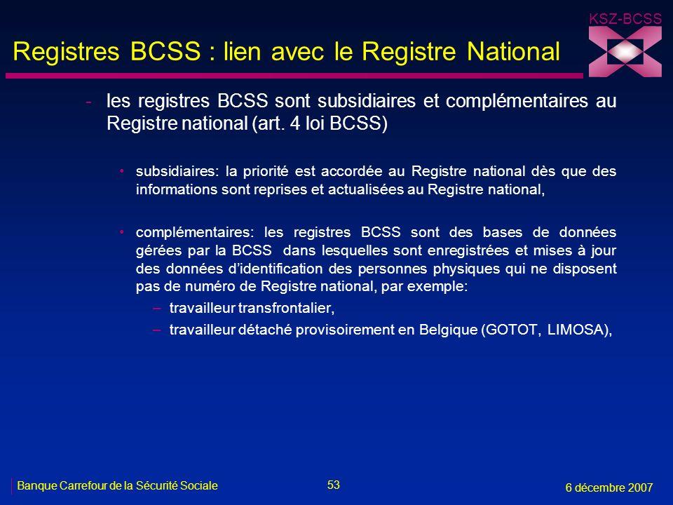 53 Banque Carrefour de la Sécurité Sociale 6 décembre 2007 KSZ-BCSS Registres BCSS : lien avec le Registre National -les registres BCSS sont subsidiaires et complémentaires au Registre national (art.