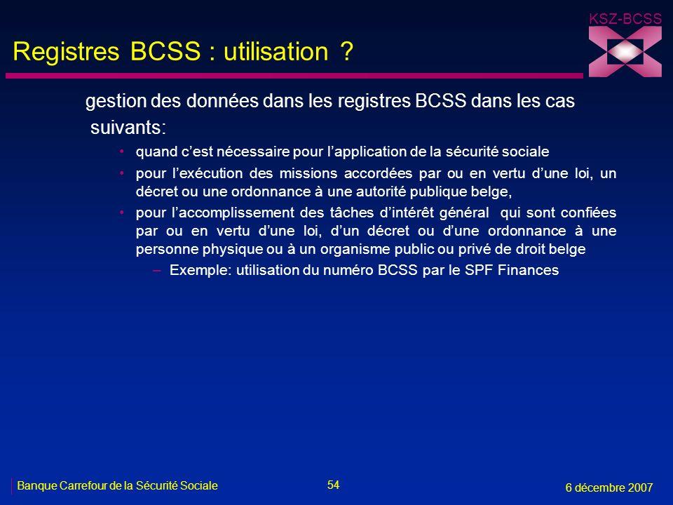 54 Banque Carrefour de la Sécurité Sociale 6 décembre 2007 KSZ-BCSS Registres BCSS : utilisation ? gestion des données dans les registres BCSS dans le