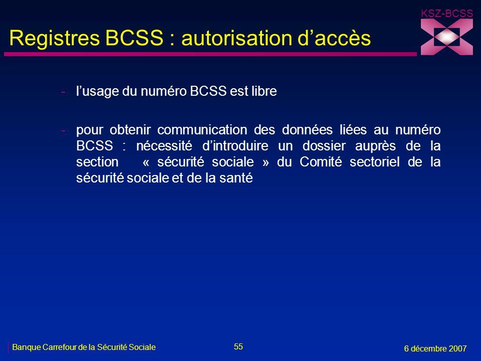55 Banque Carrefour de la Sécurité Sociale 6 décembre 2007 KSZ-BCSS Registres BCSS : autorisation daccès -lusage du numéro BCSS est libre -pour obtenir communication des données liées au numéro BCSS : nécessité dintroduire un dossier auprès de la section « sécurité sociale » du Comité sectoriel de la sécurité sociale et de la santé