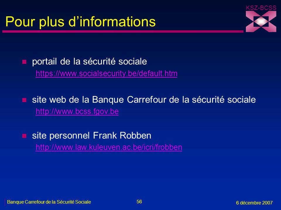 56 Banque Carrefour de la Sécurité Sociale 6 décembre 2007 KSZ-BCSS Pour plus dinformations n portail de la sécurité sociale https://www.socialsecurity.be/default.htm n site web de la Banque Carrefour de la sécurité sociale http://www.bcss.fgov.be n site personnel Frank Robben http://www.law.kuleuven.ac.be/icri/frobben