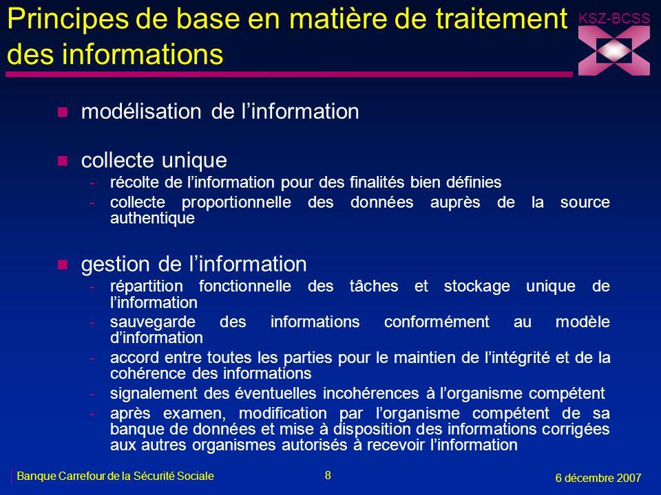 8 Banque Carrefour de la Sécurité Sociale 6 décembre 2007 KSZ-BCSS Principes de base en matière de traitement des informations n modélisation de linformation n collecte unique -récolte de linformation pour des finalités bien définies -collecte proportionnelle des données auprès de la source authentique n gestion de linformation -répartition fonctionnelle des tâches et stockage unique de linformation -sauvegarde des informations conformément au modèle dinformation -accord entre toutes les parties pour le maintien de lintégrité et de la cohérence des informations -signalement des éventuelles incohérences à lorganisme compétent -après examen, modification par lorganisme compétent de sa banque de données et mise à disposition des informations corrigées aux autres organismes autorisés à recevoir linformation