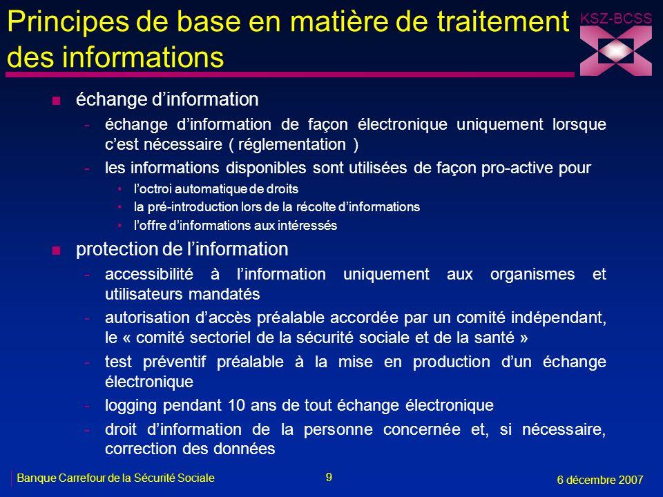 9 Banque Carrefour de la Sécurité Sociale 6 décembre 2007 KSZ-BCSS Principes de base en matière de traitement des informations n échange dinformation