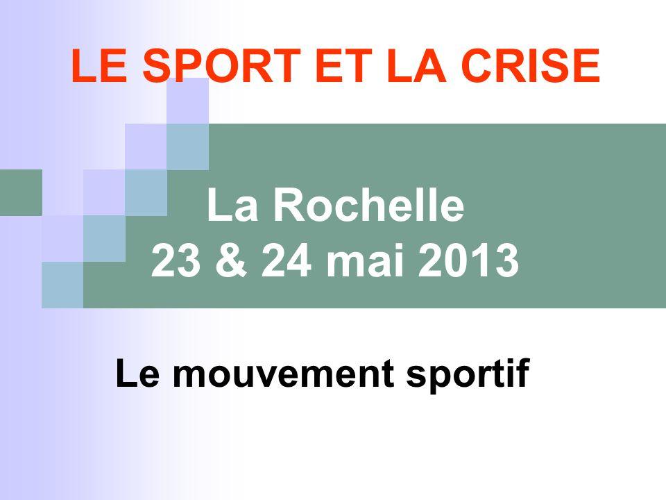 LE SPORT ET LA CRISE La Rochelle 23 & 24 mai 2013 Le mouvement sportif