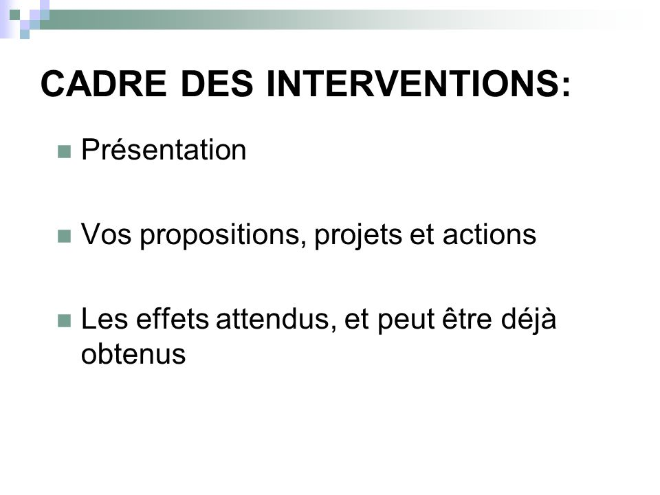 CADRE DES INTERVENTIONS: Présentation Vos propositions, projets et actions Les effets attendus, et peut être déjà obtenus