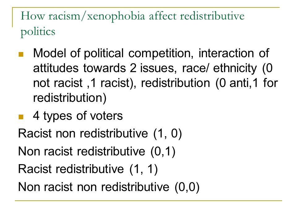 How racism/xenophobia affect redistributive politics Model of political competition, interaction of attitudes towards 2 issues, race/ ethnicity (0 not racist,1 racist), redistribution (0 anti,1 for redistribution) 4 types of voters Racist non redistributive (1, 0) Non racist redistributive (0,1) Racist redistributive (1, 1) Non racist non redistributive (0,0)