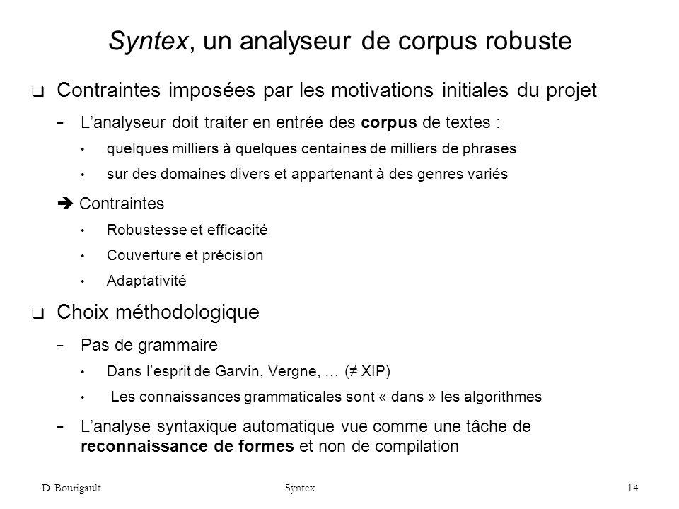 D. Bourigault Syntex 14 Syntex, un analyseur de corpus robuste Contraintes imposées par les motivations initiales du projet Lanalyseur doit traiter en