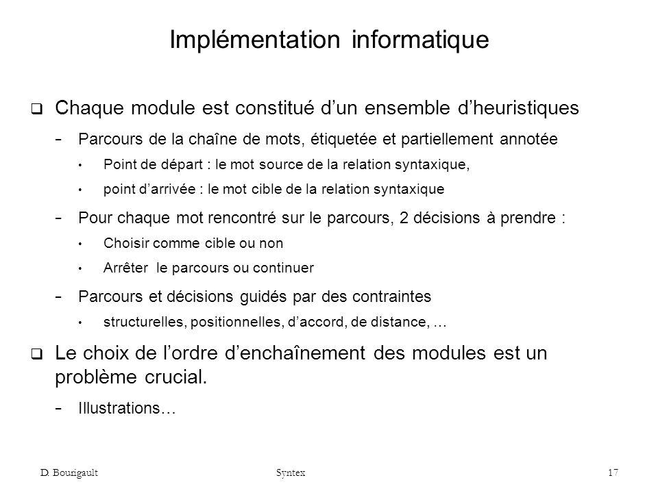 D. Bourigault Syntex 17 Implémentation informatique Chaque module est constitué dun ensemble dheuristiques Parcours de la chaîne de mots, étiquetée et