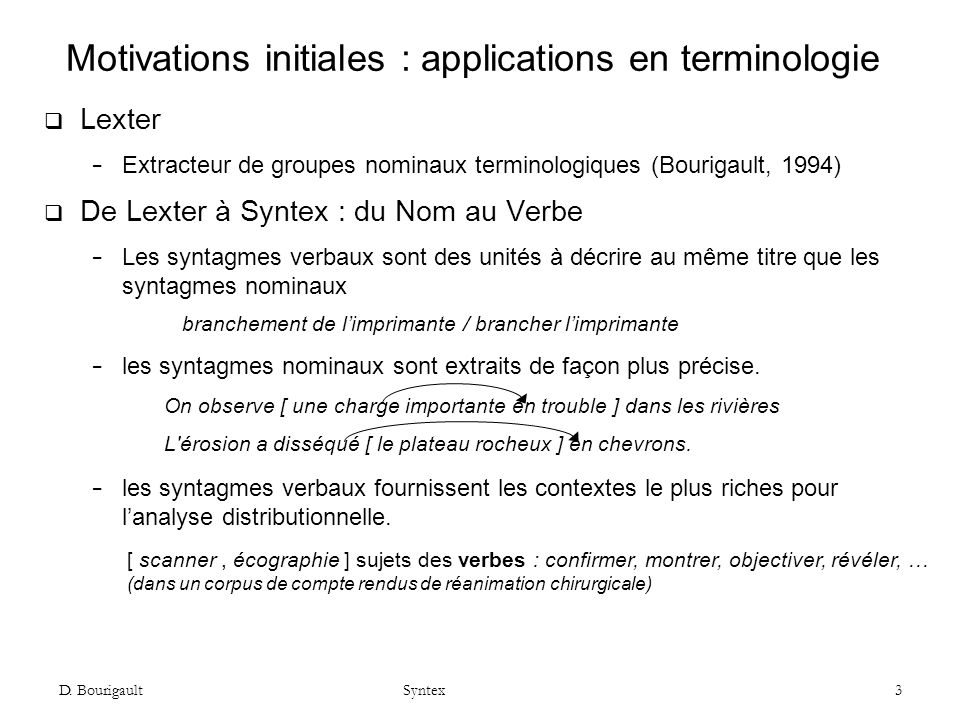 D. Bourigault Syntex 3 Motivations initiales : applications en terminologie Lexter Extracteur de groupes nominaux terminologiques (Bourigault, 1994) D