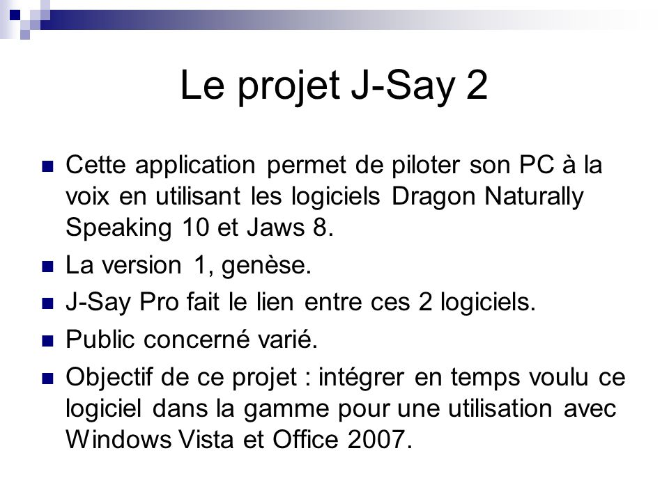 Le projet J-Say 2 Cette application permet de piloter son PC à la voix en utilisant les logiciels Dragon Naturally Speaking 10 et Jaws 8. La version 1