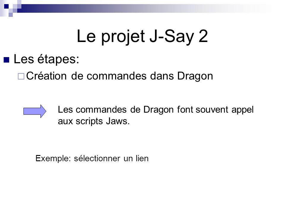 Le projet J-Say 2 Les étapes: Création de commandes dans Dragon Les commandes de Dragon font souvent appel aux scripts Jaws. Exemple: sélectionner un