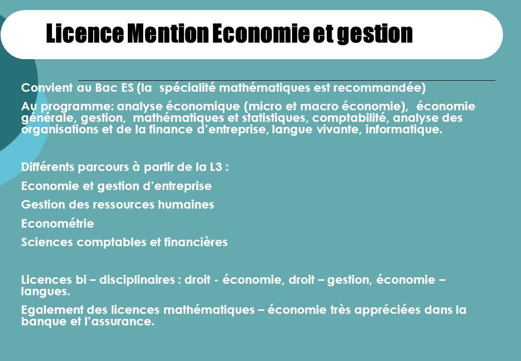 Licence Mention Economie et gestion Convient au Bac ES (la spécialité mathématiques est recommandée) Au programme: analyse économique (micro et macro