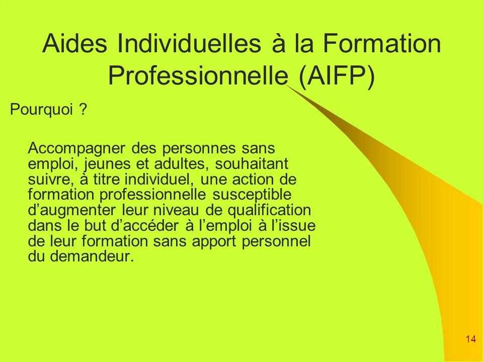 14 Aides Individuelles à la Formation Professionnelle (AIFP) Pourquoi ? Accompagner des personnes sans emploi, jeunes et adultes, souhaitant suivre, à