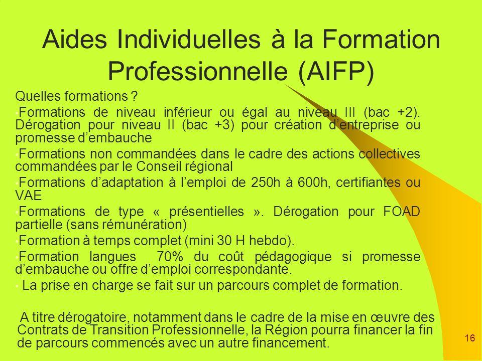16 Aides Individuelles à la Formation Professionnelle (AIFP) Quelles formations ? Formations de niveau inférieur ou égal au niveau III (bac +2). Dérog
