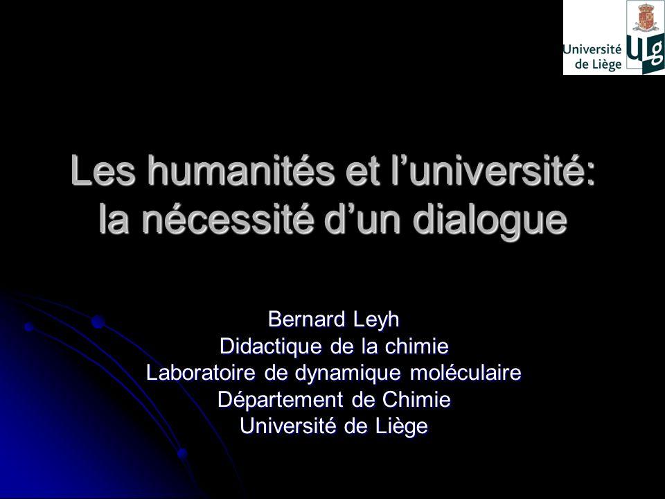 Les humanités et luniversité: la nécessité dun dialogue Bernard Leyh Didactique de la chimie Laboratoire de dynamique moléculaire Département de Chimi