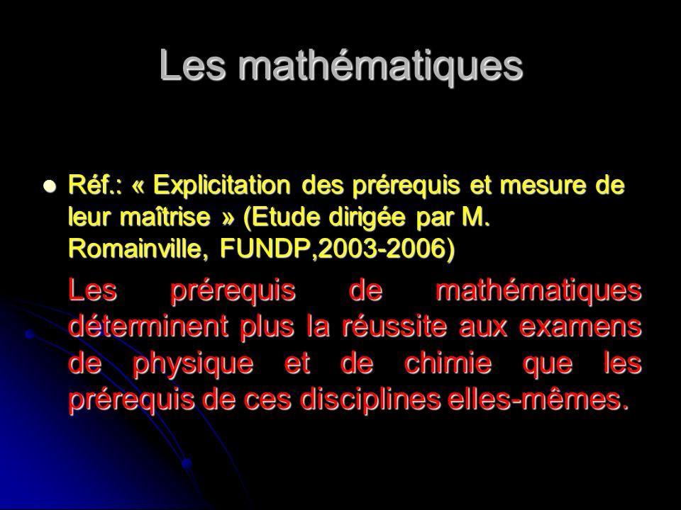 Les mathématiques Réf.: « Explicitation des prérequis et mesure de leur maîtrise » (Etude dirigée par M. Romainville, FUNDP,2003-2006) Réf.: « Explici