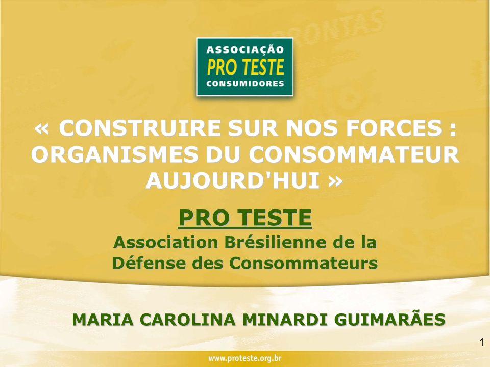 1 « CONSTRUIRE SUR NOS FORCES : ORGANISMES DU CONSOMMATEUR AUJOURD HUI » PRO TESTE Association Brésilienne de la Défense des Consommateurs MARIA CAROLINA MINARDI GUIMARÃES