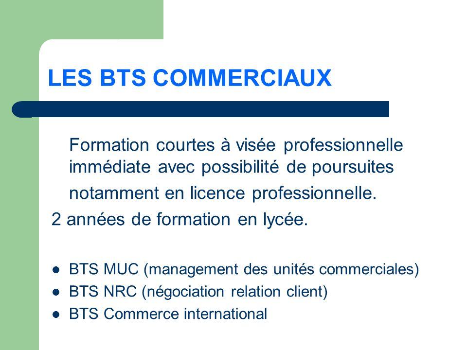 LES BTS COMMERCIAUX Formation courtes à visée professionnelle immédiate avec possibilité de poursuites notamment en licence professionnelle.