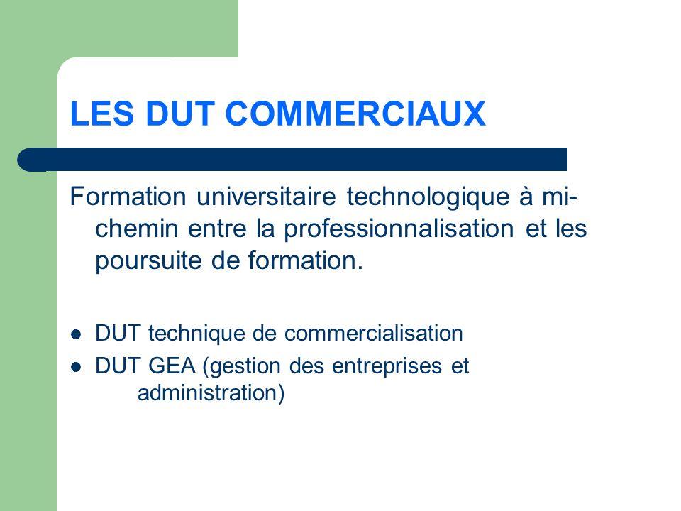 LES DUT COMMERCIAUX Formation universitaire technologique à mi- chemin entre la professionnalisation et les poursuite de formation.