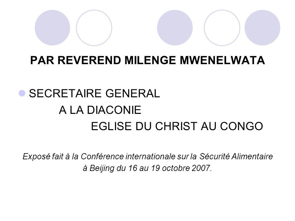 PAR REVEREND MILENGE MWENELWATA SECRETAIRE GENERAL A LA DIACONIE EGLISE DU CHRIST AU CONGO Exposé fait à la Conférence internationale sur la Sécurité Alimentaire à Beijing du 16 au 19 octobre 2007.