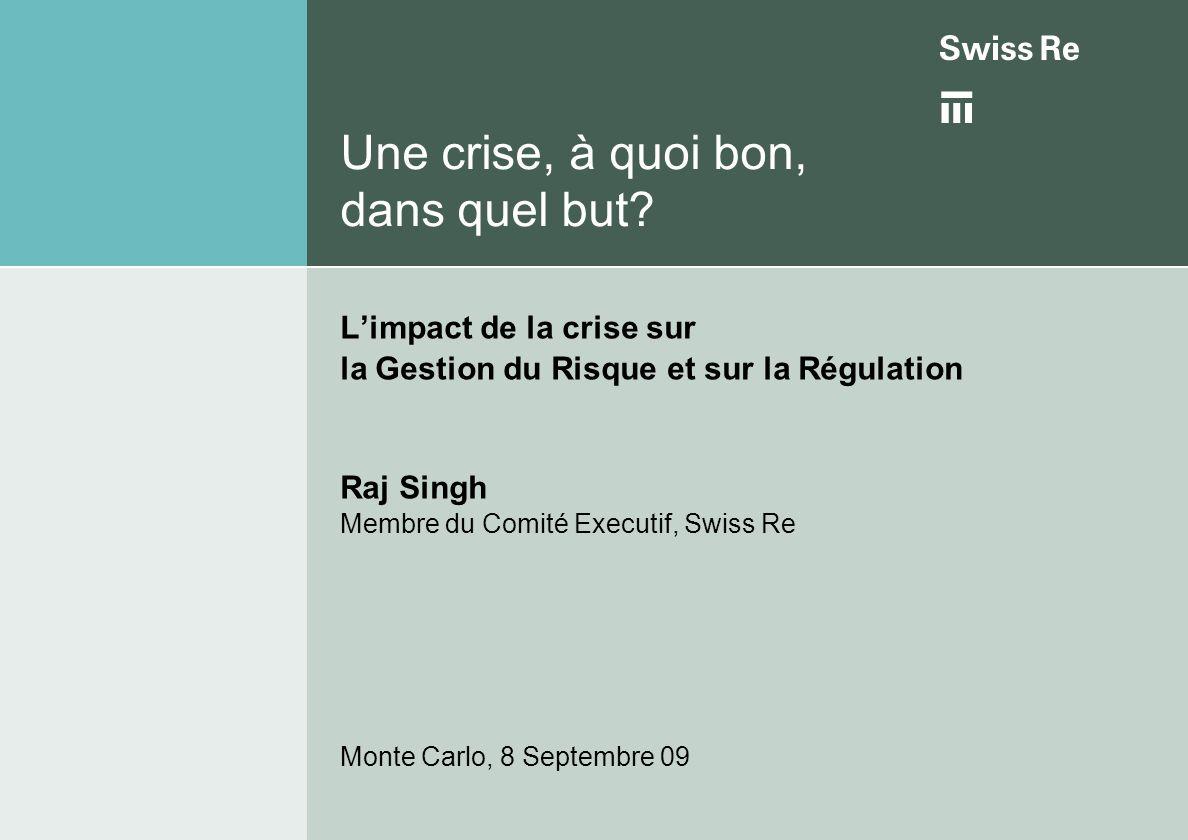 Une crise, à quoi bon, dans quel but? Limpact de la crise sur la Gestion du Risque et sur la Régulation Raj Singh Membre du Comité Executif, Swiss Re
