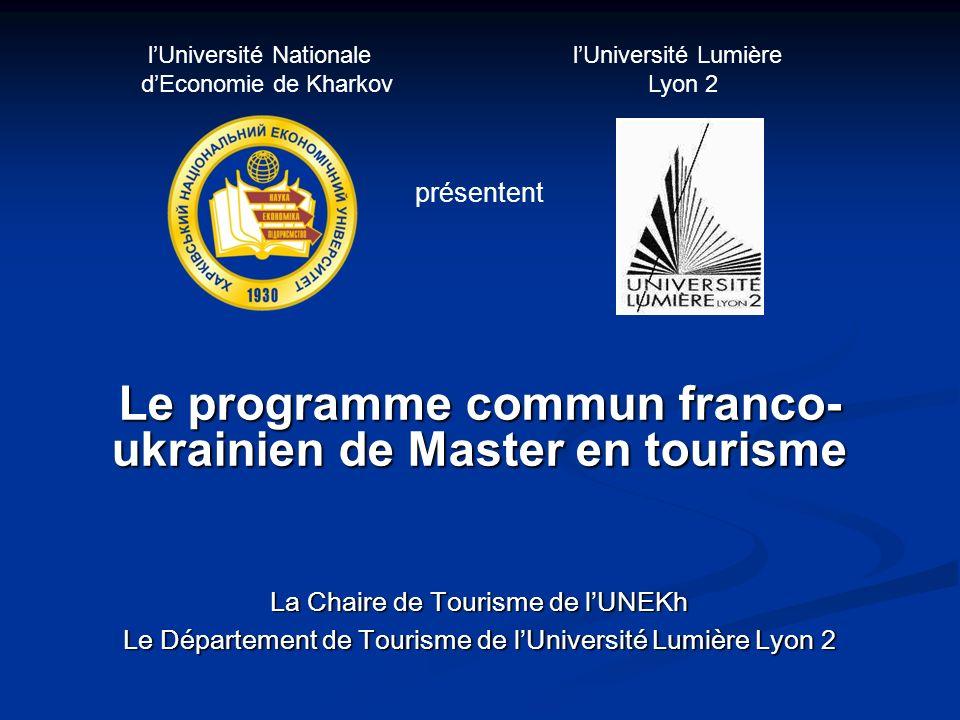 Le programme commun franco- ukrainien de Master en tourisme La Chaire de Tourisme de lUNEKh Le Département de Tourisme de lUniversité Lumière Lyon 2 lUniversité Nationale lUniversité Lumière dEconomie de Kharkov Lyon 2 présentent
