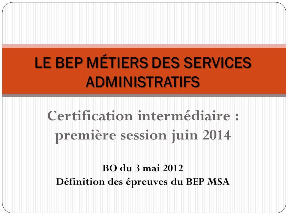 Certification intermédiaire : première session juin 2014 LE BEP MÉTIERS DES SERVICES ADMINISTRATIFS BO du 3 mai 2012 Définition des épreuves du BEP MS