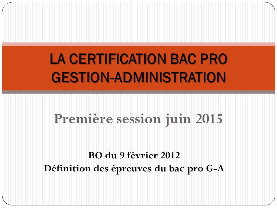 LA CERTIFICATION BAC PRO GESTION-ADMINISTRATION Première session juin 2015 BO du 9 février 2012 Définition des épreuves du bac pro G-A