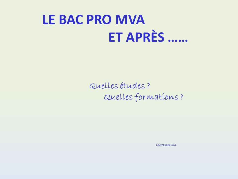 LE BAC PRO MVA ET APRÈS …… Quelles études ? Quelles formations ? CIOLR/PG/JCB/Avril2012