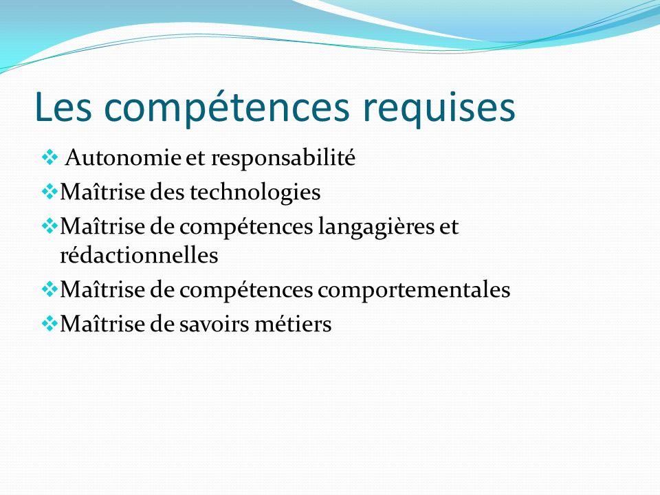 Les compétences requises Autonomie et responsabilité Maîtrise des technologies Maîtrise de compétences langagières et rédactionnelles Maîtrise de comp